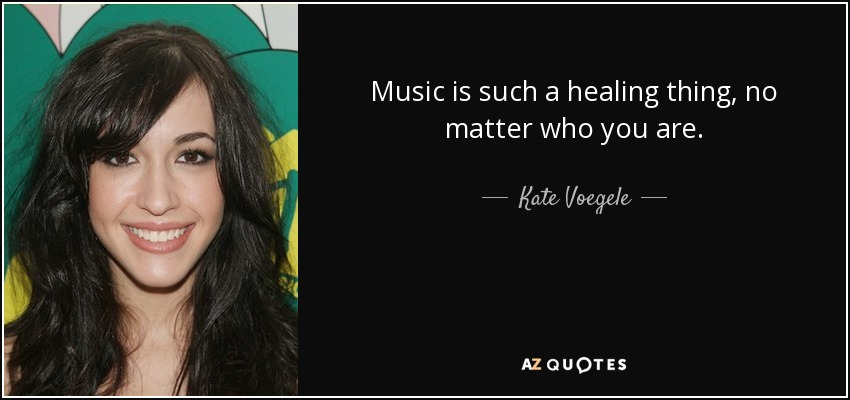 Music is such a healing thing, no matter who you are. - Kate Voegele