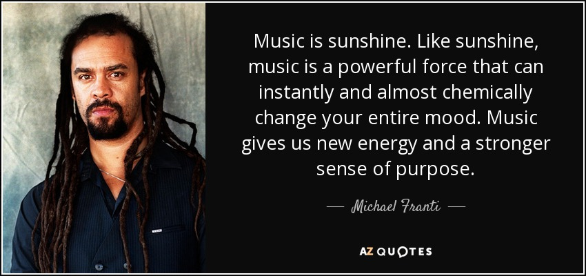 Music is sunshine. Like sunshine, music is a powerful force that can instantly and almost chemically change your entire mood. Music gives us new energy and a stronger sense of purpose. - Michael Franti
