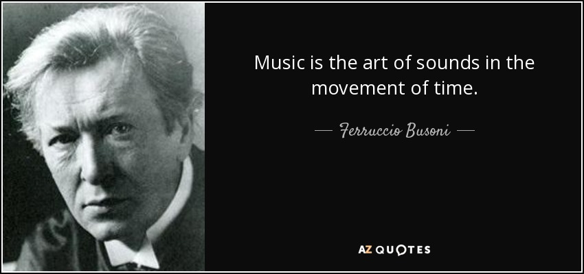 Music is the art of sounds in the movement of time. - Ferruccio Busoni
