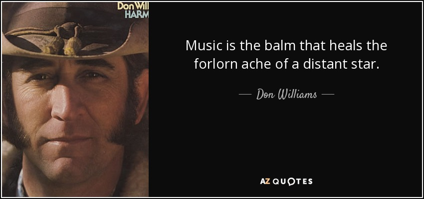 Music is the balm that heals the forlorn ache of a distant star. - Don Williams