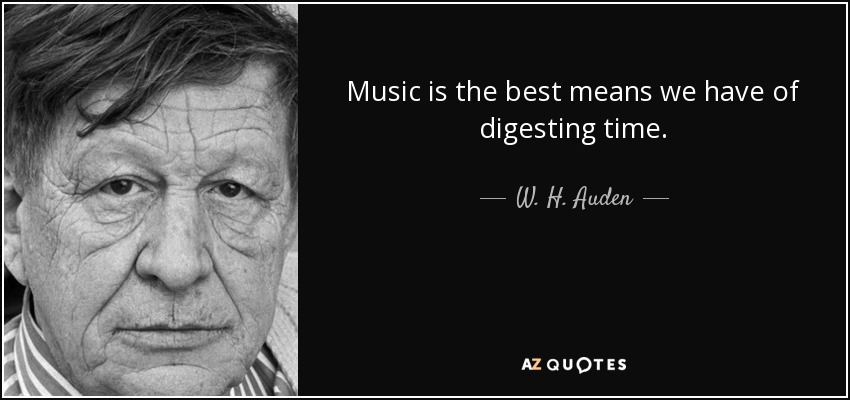 Music is the best means we have of digesting time. - W. H. Auden