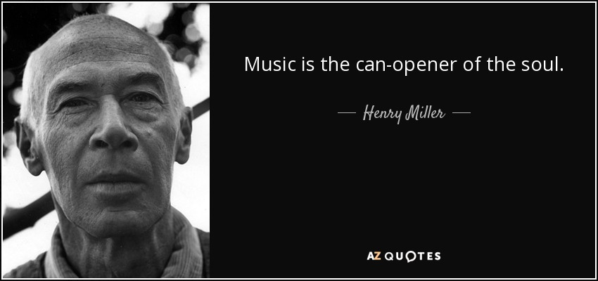 Music is the can-opener of the soul. - Henry Miller