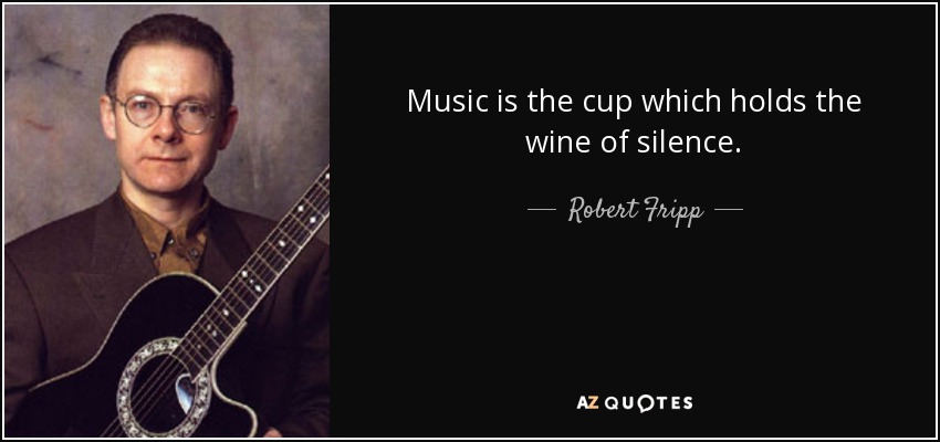 Music is the cup which holds the wine of silence. - Robert Fripp