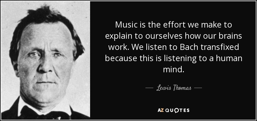 Music is the effort we make to explain to ourselves how our brains work. We listen to Bach transfixed because this is listening to a human mind. - Lewis Thomas