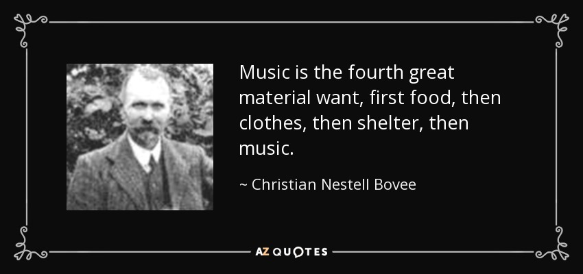 Music is the fourth great material want, first food, then clothes, then shelter, then music. - Christian Nestell Bovee