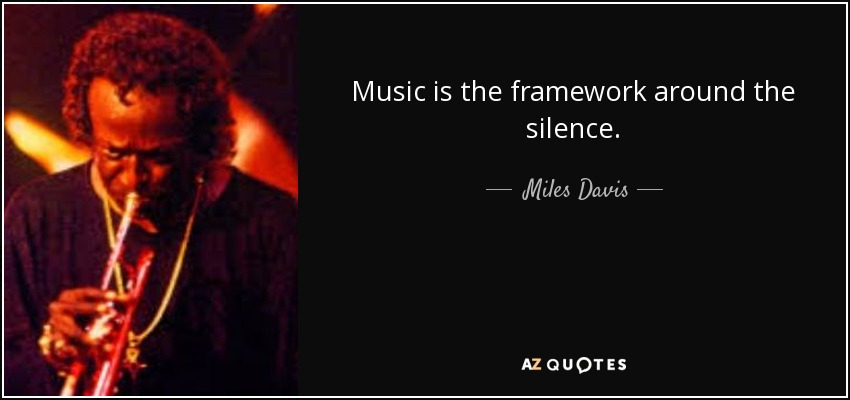 Music is the framework around the silence. - Miles Davis