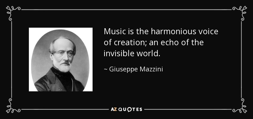 Music is the harmonious voice of creation; an echo of the invisible world. - Giuseppe Mazzini