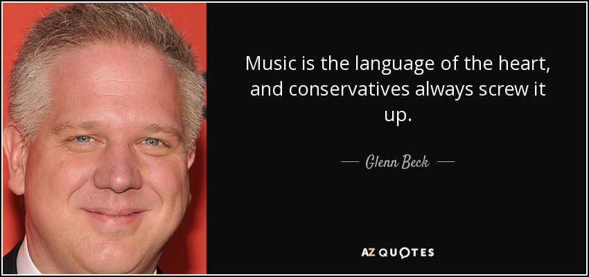 Music is the language of the heart, and conservatives always screw it up. - Glenn Beck