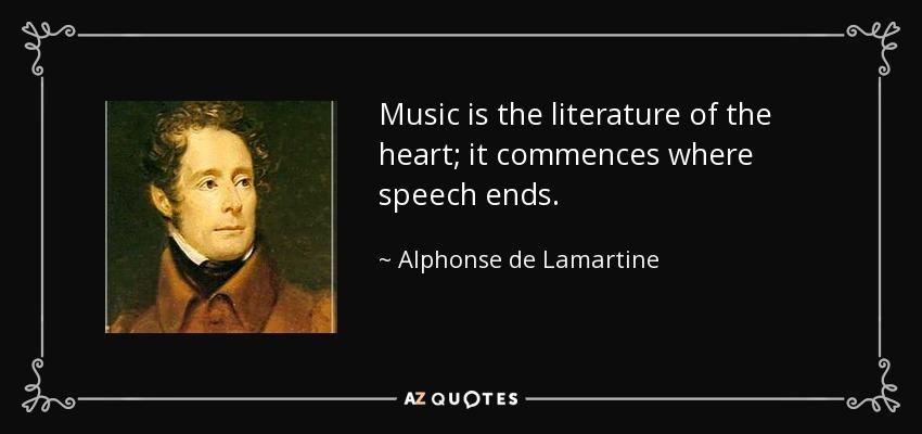 Music is the literature of the heart; it commences where speech ends. - Alphonse de Lamartine