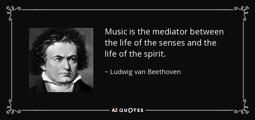 Music is the mediator between the life of the senses and the life of the spirit. - Ludwig van Beethoven