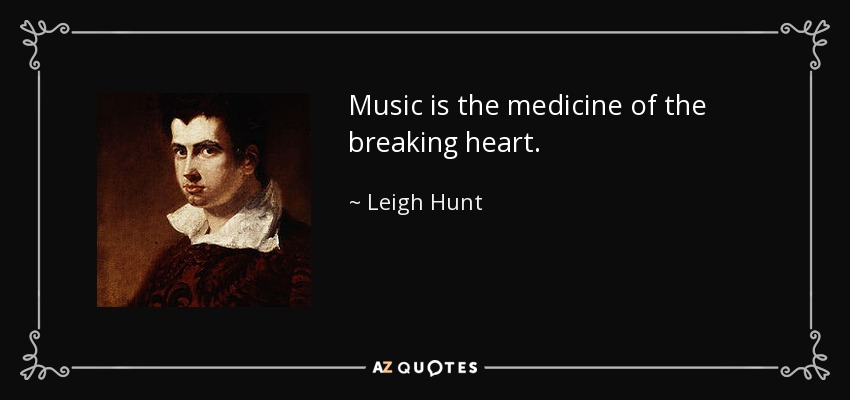 Music is the medicine of the breaking heart. - Leigh Hunt