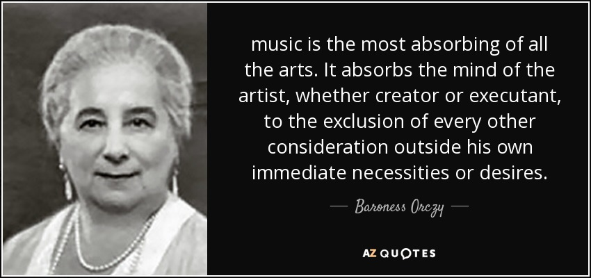 music is the most absorbing of all the arts. It absorbs the mind of the artist, whether creator or executant, to the exclusion of every other consideration outside his own immediate necessities or desires. - Baroness Orczy