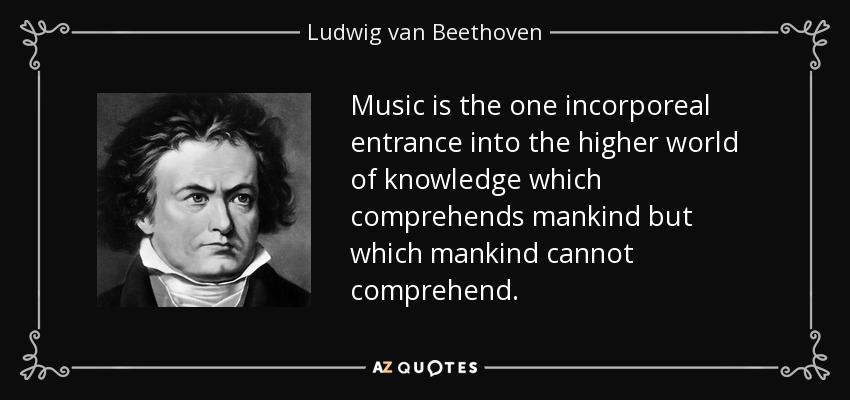 Music is the one incorporeal entrance into the higher world of knowledge which comprehends mankind but which mankind cannot comprehend. - Ludwig van Beethoven