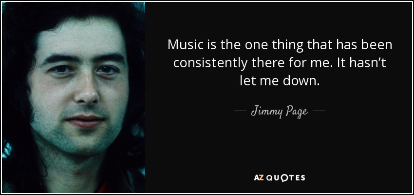 Music is the one thing that has been consistently there for me. It hasn't let me down. - Jimmy Page