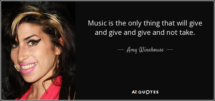 Music is the only thing that will give and give and give and not take. - Amy Winehouse
