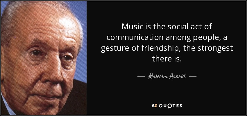 Music is the social act of communication among people, a gesture of friendship, the strongest there is. - Malcolm Arnold