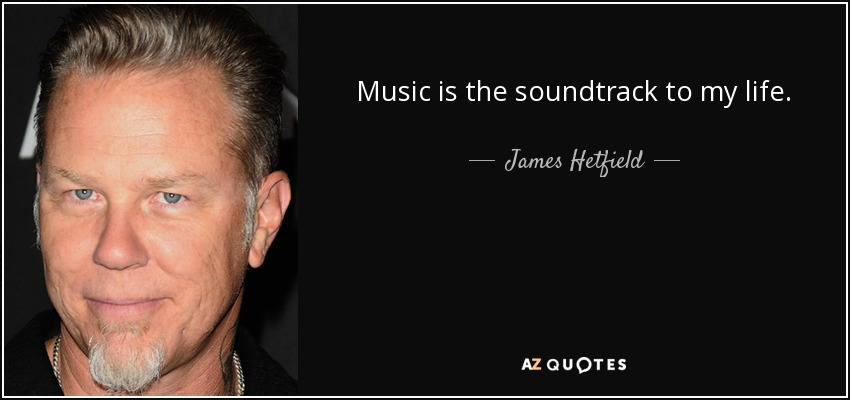 Music is the soundtrack to my life. - James Hetfield