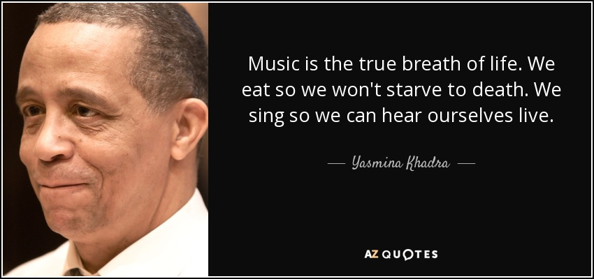 Music is the true breath of life. We eat so we won't starve to death. We sing so we can hear ourselves live. - Yasmina Khadra