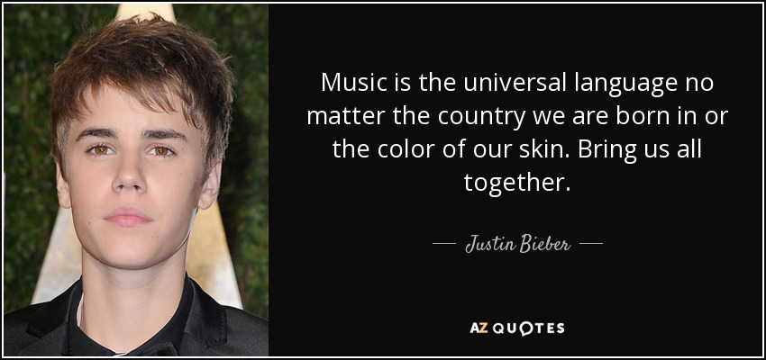 Music is the universal language no matter the country we are born in or the color of our skin. Bring us all together. - Justin Bieber