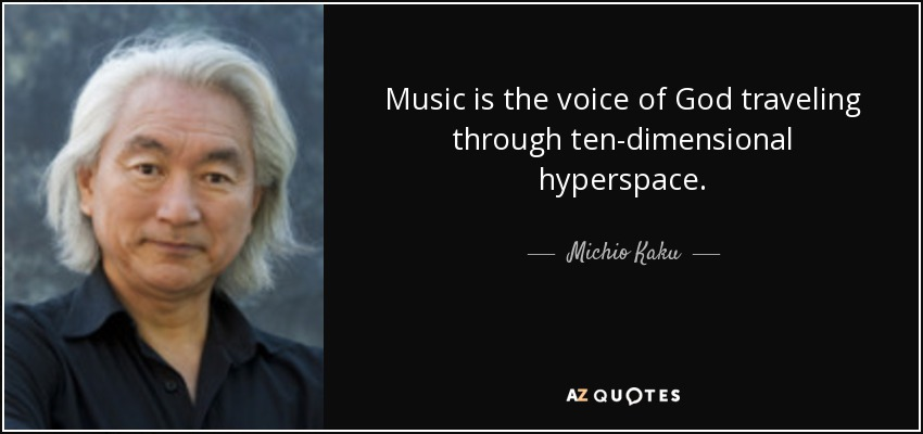 Music is the voice of God traveling through ten-dimensional hyperspace. - Michio Kaku