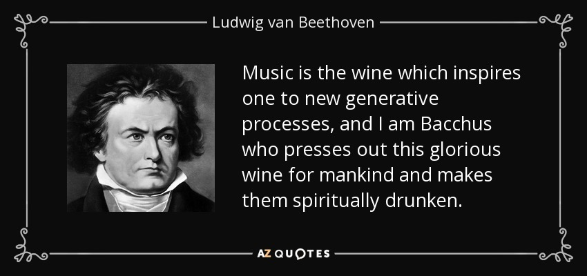 Music is the wine which inspires one to new generative processes, and I am Bacchus who presses out this glorious wine for mankind and makes them spiritually drunken. - Ludwig van Beethoven