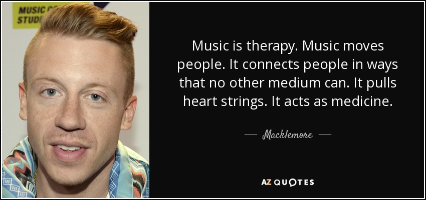 Music is therapy. Music moves people. It connects people in ways that no other medium can. It pulls heart strings. It acts as medicine. - Macklemore
