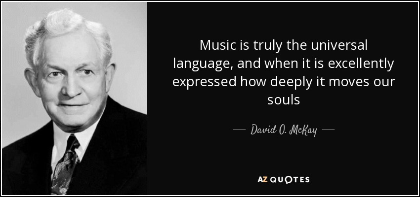 Music is truly the universal language, and when it is excellently expressed how deeply it moves our souls - David O. McKay