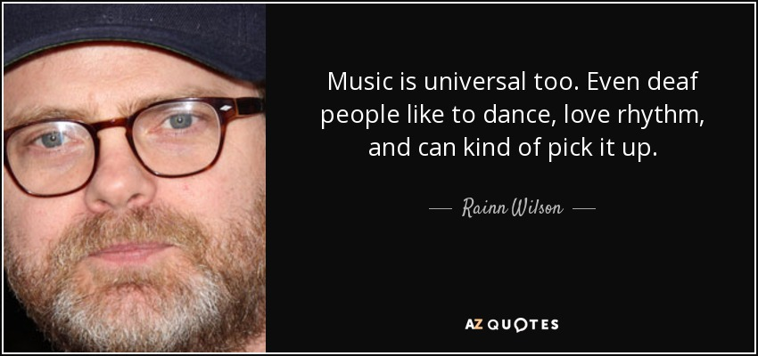 Music is universal too. Even deaf people like to dance, love rhythm, and can kind of pick it up. - Rainn Wilson