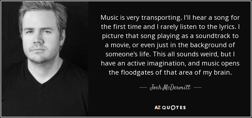 Music is very transporting. I'll hear a song for the first time and I rarely listen to the lyrics. I picture that song playing as a soundtrack to a movie, or even just in the background of someone's life. This all sounds weird, but I have an active imagination, and music opens the floodgates of that area of my brain. - Josh McDermitt