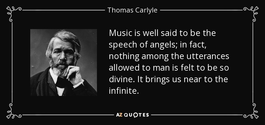 Music is well said to be the speech of angels; in fact, nothing among the utterances allowed to man is felt to be so divine. It brings us near to the infinite. - Thomas Carlyle