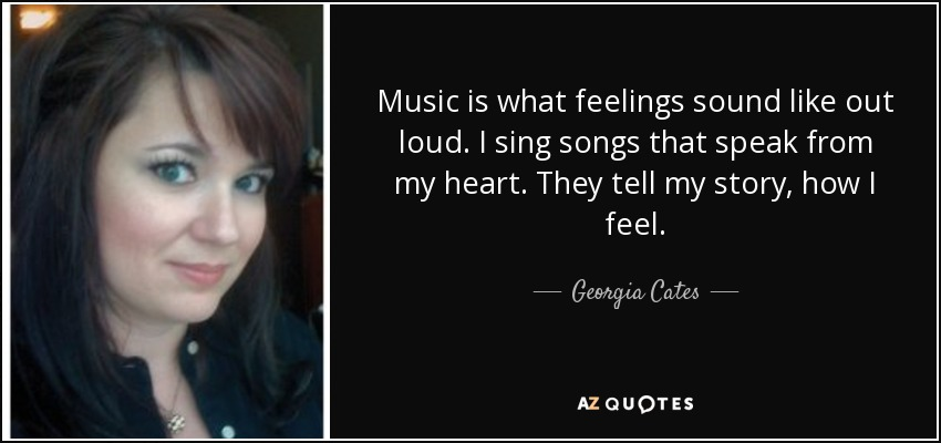 Music is what feelings sound like out loud. I sing songs that speak from my heart. They tell my story, how I feel. - Georgia Cates