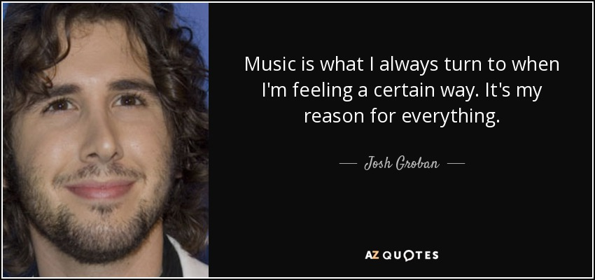 Music is what I always turn to when I'm feeling a certain way. It's my reason for everything. - Josh Groban
