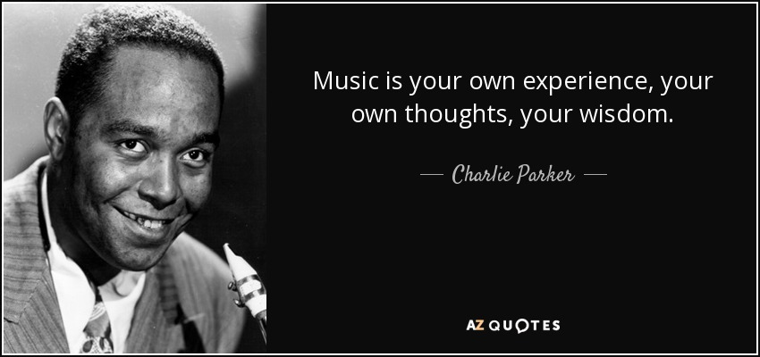 Music is your own experience, your own thoughts, your wisdom. - Charlie Parker
