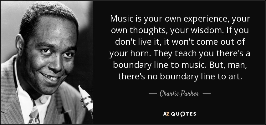 Music is your own experience, your own thoughts, your wisdom. If you don't live it, it won't come out of your horn. They teach you there's a boundary line to music. But, man, there's no boundary line to art. - Charlie Parker