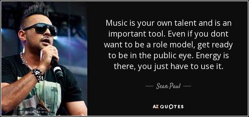 Music is your own talent and is an important tool. Even if you dont want to be a role model, get ready to be in the public eye. Energy is there, you just have to use it. - Sean Paul