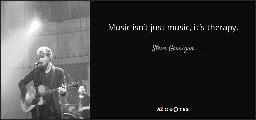 Music isn't just music, it's therapy. - Steve Garrigan