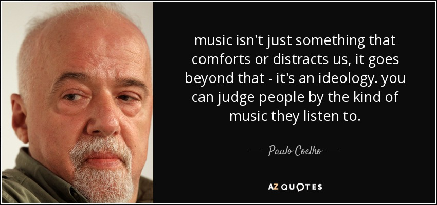 music isn't just something that comforts or distracts us, it goes beyond that - it's an ideology. you can judge people by the kind of music they listen to. - Paulo Coelho