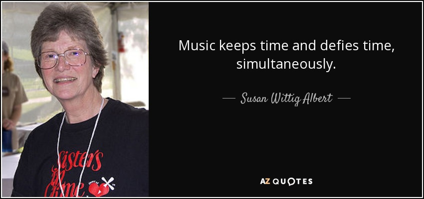 Music keeps time and defies time, simultaneously. - Susan Wittig Albert
