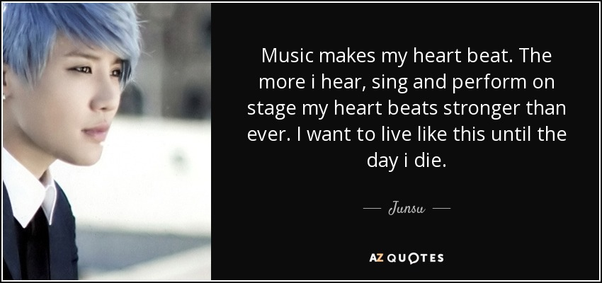 Music makes my heart beat. The more i hear, sing and perform on stage my heart beats stronger than ever. I want to live like this until the day i die. - Junsu