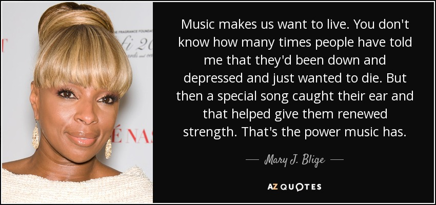 Music makes us want to live. You don't know how many times people have told me that they'd been down and depressed and just wanted to die. But then a special song caught their ear and that helped give them renewed strength. That's the power music has. - Mary J. Blige