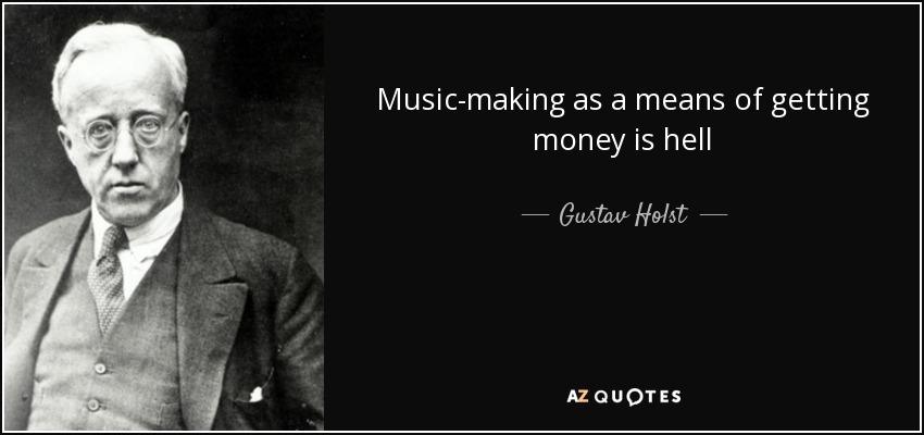 Music-making as a means of getting money is hell - Gustav Holst