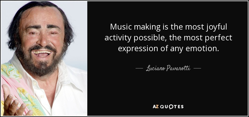 Music making is the most joyful activity possible, the most perfect expression of any emotion. - Luciano Pavarotti