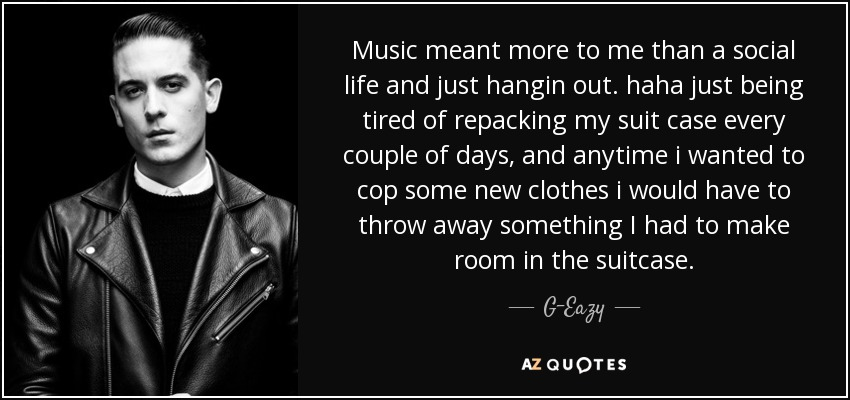 Music meant more to me than a social life and just hangin out. haha just being tired of repacking my suit case every couple of days, and anytime i wanted to cop some new clothes i would have to throw away something I had to make room in the suitcase. - G-Eazy