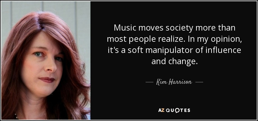 Music moves society more than most people realize. In my opinion, it's a soft manipulator of influence and change. - Kim Harrison