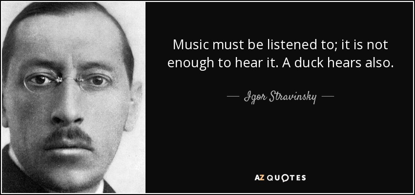 Music must be listened to; it is not enough to hear it. A duck hears also. - Igor Stravinsky