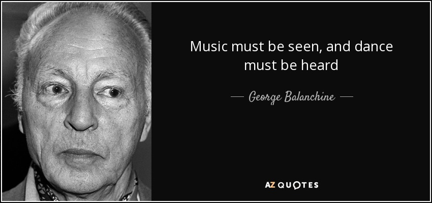 Music must be seen, and dance must be heard - George Balanchine
