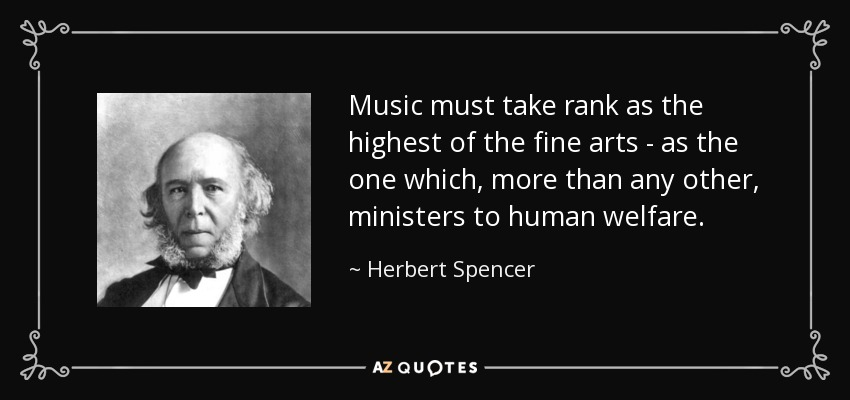 Music must take rank as the highest of the fine arts - as the one which, more than any other, ministers to the human spirit. - Herbert Spencer