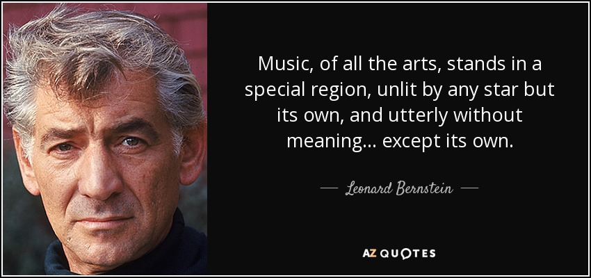 Music, of all the arts, stands in a special region, unlit by any star but its own, and utterly without meaning ... except its own. - Leonard Bernstein