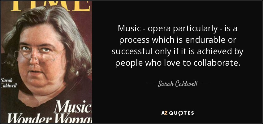 Music - opera particularly - is a process which is endurable or successful only if it is achieved by people who love to collaborate. - Sarah Caldwell