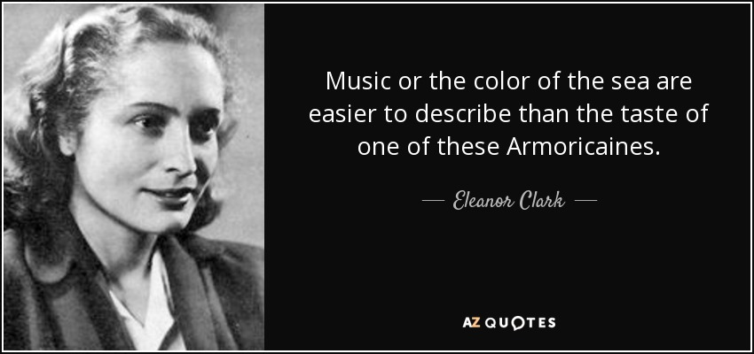 Music or the color of the sea are easier to describe than the taste of one of these Armoricaines. - Eleanor Clark